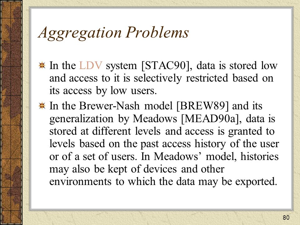 Aggregation Problems In the LDV system [STAC90], data is stored low and access to it is selectively restricted based on its access by low users.